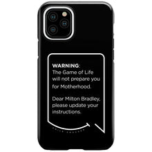 Our funny quotes make the best gifts for Mom! This front view of our slim yet durable black iPhone 11 Pro tough case has a modern white quote bubble that reads: Warning: The Game of Life will not prepare you for Motherhood. Dear Milton Bradley, please update your instructions.