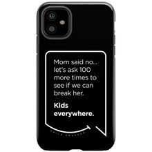 Our funny quotes make the best gifts for Mom! This front view of our slim yet durable black iPhone 11 tough case has a modern white quote bubble that reads: Mom said no... let's ask 100 more times to see if we can break her. Kids everywhere.