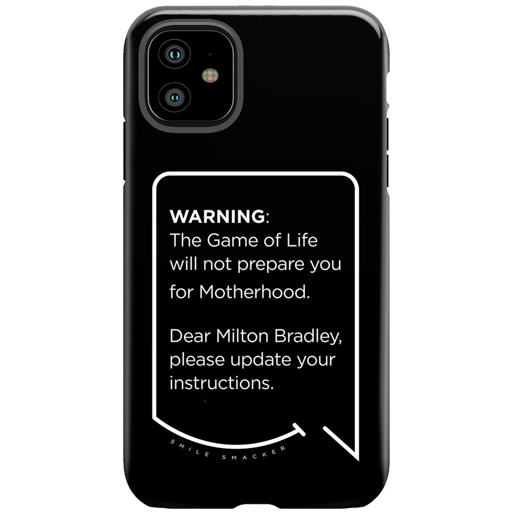 Our funny quotes make the best gifts for Mom! This front view of our slim yet durable black iPhone 11 tough case has a modern white quote bubble that reads: Warning: The Game of Life will not prepare you for Motherhood. Dear Milton Bradley, please update your instructions.