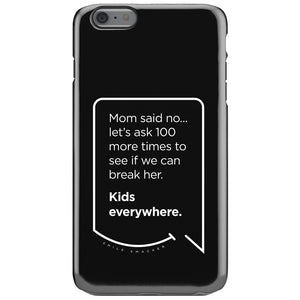 Our funny quotes make the best gifts for Mom! This front view of our slim yet durable black iPhone 6S Plus tough case has a modern white quote bubble that reads: Mom said no... let's ask 100 more times to see if we can break her. Kids everywhere.
