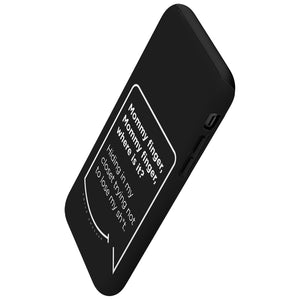 Our funny quotes make the best gifts for Mom! This angled view of our slim yet durable black phone case has a modern white quote that bubble reads: Mommy Finger, Mommy Finger where is it? Hiding in my closet trying not to lose my sh*t.