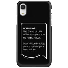 Our funny quotes make the best gifts for Mom! This front view of our slim yet durable black iPhone XR tough case has a modern white quote bubble that reads: Warning: The Game of Life will not prepare you for Motherhood. Dear Milton Bradley, please update your instructions.