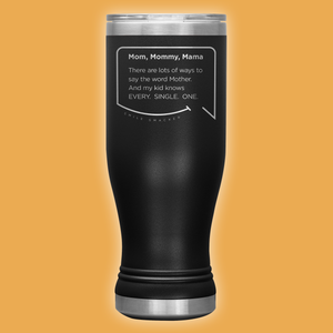 Our funny quotes make the best gifts for Mom! Front view of our popular 20 oz black travel mug. The modern etched quote bubble reads: Mom, Mommy, Mama. There are lots of ways to say the word Mother. And my kid knows Every. Single. One.
