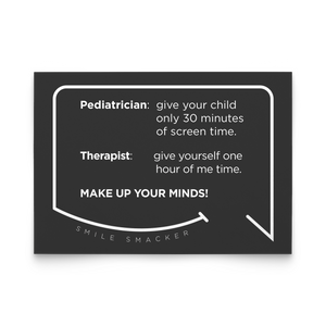 Our funny quotes make the best gifts for Mom! Front view of our trendy black note card. The modern white quote bubble reads: Pediatrician: give your child only 30 minutes of screen time. Therapist: give yourself one hour of me time. Make up your minds!