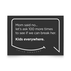 Our funny quotes make the best gifts for Mom! Front view of our trendy black note card. The modern white quote bubble reads: Mom said no... let's ask 100 more times to see if we can break her. Kids everywhere.