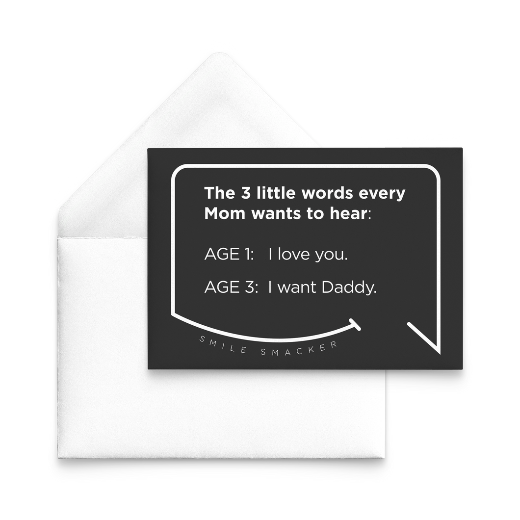 Our funny quotes make the best gifts for Mom! Our trendy black note card sits on top of a crisp white envelope. The modern white quote bubble reads: The 3 little words every Mom wants to hear. Age 1: I love you. Age 3: I want Daddy.