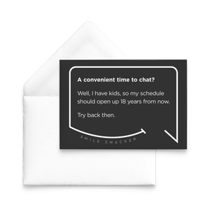 Our funny quotes make the best gifts for Mom! Our trendy black note card sits on top of a crisp white envelope. The modern white quote bubble reads: A convenient time to chat? Well, I have kids, so my schedule should open up 18 years from now. Try back then.