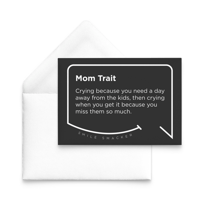 Our funny quotes make the best gifts for Mom! Our trendy black note card sits on top of a crisp white envelope. The modern white quote bubble reads: Mom Trait: Crying because you need a day away from the kids, then crying when you get it because you miss them so much.