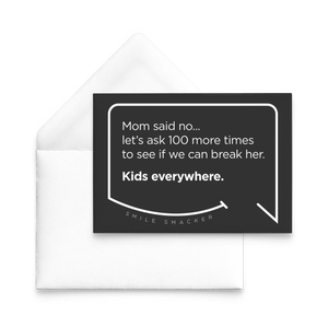 Our funny quotes make the best gifts for Mom! Our trendy black note card sits on top of a crisp white envelope. The modern white quote bubble reads: Mom said no... let's ask 100 more times to see if we can break her. Kids everywhere.