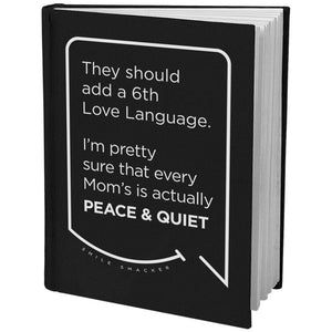 Our funny quotes make the best gifts for Mom! Angled view of our sleek black notebook. The modern white quote bubble reads: They should add a 6th Love Language. I'm pretty sure that every Mom's is actually Peace and Quiet.