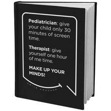 Our funny quotes make the best gifts for Mom! Angled view of our sleek black notebook. The modern white quote bubble reads: Pediatrician: give your child only 30 minutes of screen time. Therapist: give yourself one hour of me time. Make up your minds!