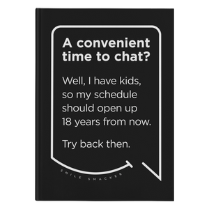 Our funny quotes make the best gifts for Mom! Front view of our sleek black notebook. The modern white quote bubble reads: A convenient time to chat? Well, I have kids, so my schedule should open up 18 years from now. Try back then.