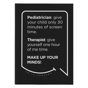 Our funny quotes make the best gifts for Mom! Front view of our sleek black notebook. The modern white quote bubble reads: Pediatrician: give your child only 30 minutes of screen time. Therapist: give yourself one hour of me time. Make up your minds!