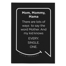 Our funny quotes make the best gifts for Mom! Front view of our sleek black notebook. The modern white quote bubble reads: Mom, Mommy, Mama. There are lots of ways to say the word Mother. And my kid knows Every. Single. One.