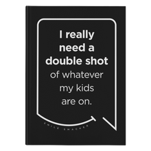 Our funny quotes make the best gifts for Mom! Front view of our sleek black notebook. The modern white quote bubble reads: I really need a double shot of whatever my kids are on.