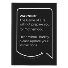 Our funny quotes make the best gifts for Mom! Front view of our sleek black notebook. The modern white quote bubble reads: Warning: The Game of Life will not prepare you for Motherhood. Dear Milton Bradley, please update your instructions.