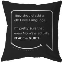 Our funny quotes make the best gifts for Mom! Front view of our chic throw pillow. The black color highlights the modern white quote bubble which reads: They should add a 6th Love Language. I'm pretty sure that every Mom's is actually Peace and Quiet.