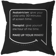 Our funny quotes make the best gifts for Mom! Front view of our chic throw pillow. The black color highlights the modern white quote bubble which reads: Pediatrician: give your child only 30 minutes of screen time. Therapist: give yourself one hour of me time. Make up your minds!