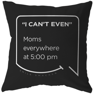 Our funny quotes make the best gifts for Mom! Front view of our chic throw pillow. The black color highlights the modern white quote bubble which reads: I can't even. Moms everywhere at 5:00 pm.