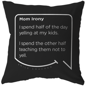 Our funny quotes make the best gifts for Mom! Front view of our chic throw pillow. The black color highlights the modern white quote bubble which reads: Mom Irony. I spend half of the day yelling at my kids. I spend the other half teaching them not to yell.