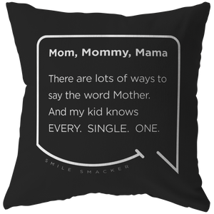 Our funny quotes make the best gifts for Mom! Front view of our chic throw pillow. The black color highlights the modern white quote bubble which reads: Mom, Mommy, Mama. There are lots of ways to say the word Mother. And my kid knows Every. Single. One.