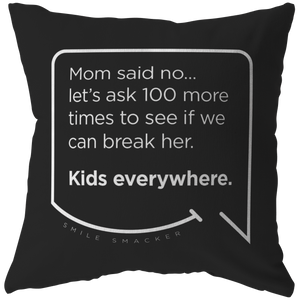 Our funny quotes make the best gifts for Mom! Front view of our chic throw pillow. The black color highlights the modern white quote bubble which reads: Mom said no... let's ask 100 more times to see if we can break her. Kids everywhere.