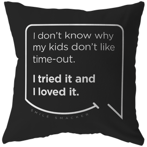 Our funny quotes make the best gifts for Mom! Front view of our chic throw pillow. The black color highlights the modern white quote bubble which reads: I don't know why my kids don't like time-out. I tried it and I loved it.