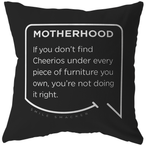 Our funny quotes make the best gifts for Mom! Front view of our chic throw pillow. The black color highlights the modern white quote bubble which reads: Motherhood: If you don't find cheerios under every piece of furniture you own, you're not doing it right.