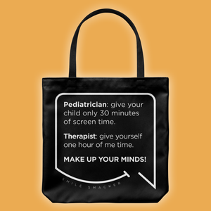 Our funny quotes make the best gifts for Mom! Front view of our large black tote bag. The modern white quote bubble reads: Pediatrician: give your child only 30 minutes of screen time. Therapist: give yourself one hour of me time. Make up your minds!