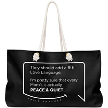 Our funny quotes make the best gifts for Mom! Front view of our large, black, double-sided weekender bag. The modern white quote bubble reads: They should add a 6th Love Language. I'm pretty sure that every Mom's is actually Peace and Quiet.