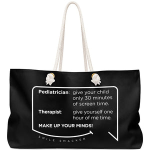 Our funny quotes make the best gifts for Mom! Front view of our large, black, double-sided weekender bag. The modern white quote bubble reads: Pediatrician: give your child only 30 minutes of screen time. Therapist: give yourself one hour of me time. Make up your minds!