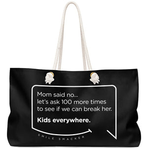 Our funny quotes make the best gifts for Mom! Front view of our large, black, double-sided weekender bag. The modern white quote bubble reads: Mom said no... let's ask 100 more times to see if we can break her. Kids everywhere.
