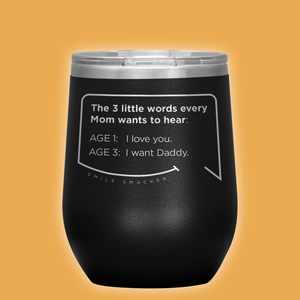 Our funny quotes make the best gifts for Mom! Front view of our chic black wine tumbler. The modern etched quote bubble reads: The 3 little words every Mom wants to hear. Age 1: I love you. Age 3: I want Daddy.