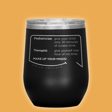Our funny quotes make the best gifts for Mom! Front view of our chic black wine tumbler. The modern etched quote bubble reads: Pediatrician: give your child only 30 minutes of screen time. Therapist: give yourself one hour of me time. Make up your minds!