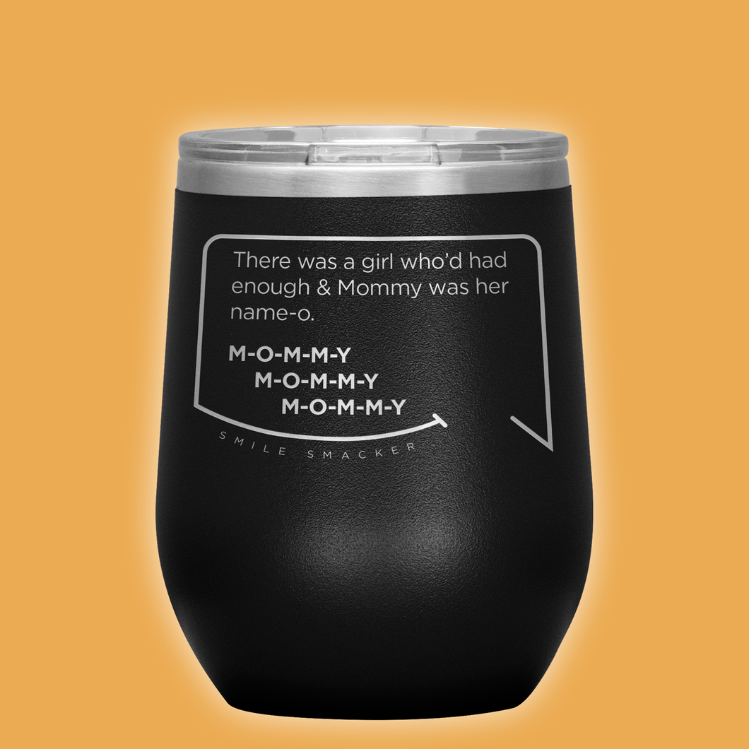 Our funny quotes make the best gifts for Mom! Front view of our chic black wine tumbler. The modern etched quote bubble reads: There was a girl who'd had enough and Mommy was her name-o. M-O-M-M-Y. M-O-M-M-Y. M-O-M-M-Y.