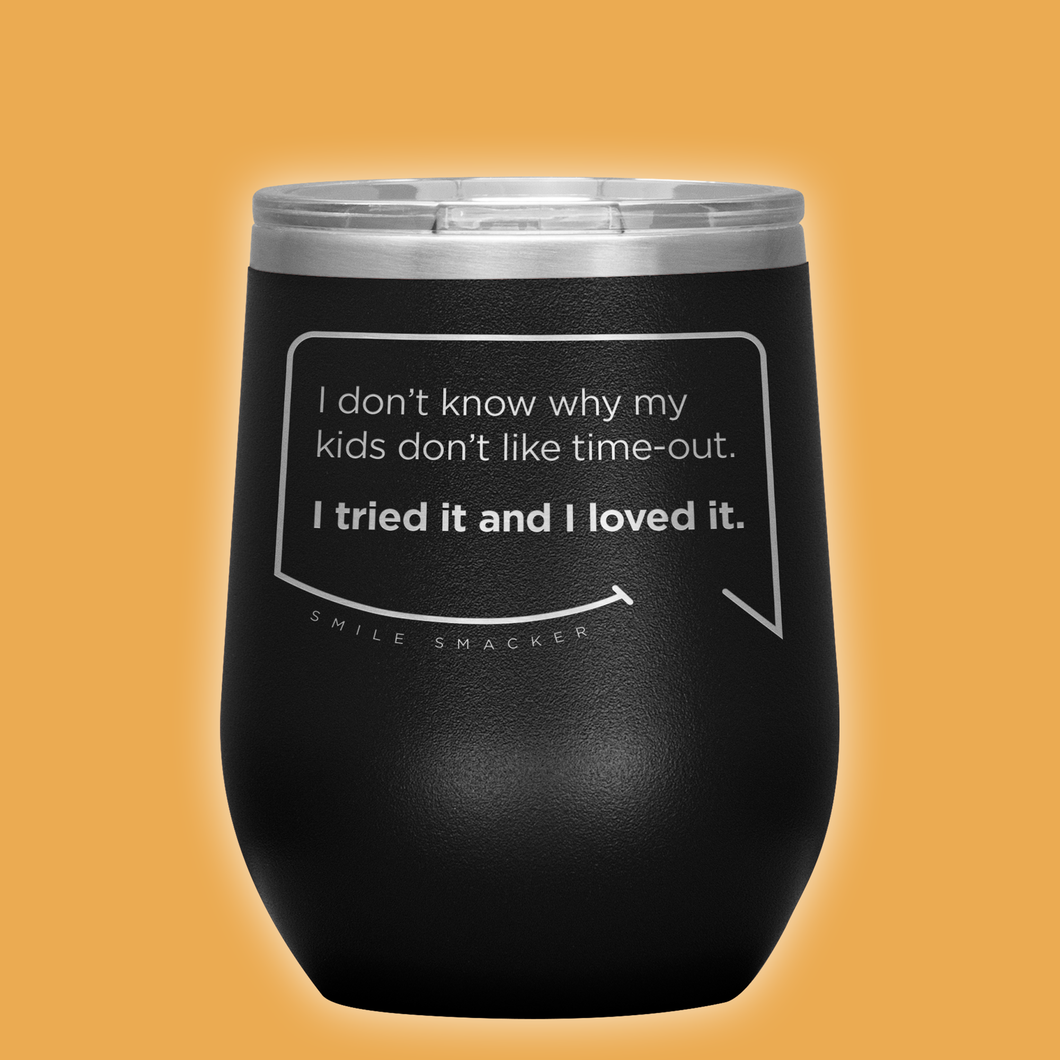 Our funny quotes make the best gifts for Mom! Front view of our chic black wine tumbler. The modern etched quote bubble reads: I don't know why my kids don't like time-out. I tried it and I loved it.