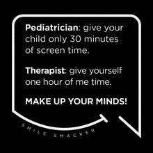 Our funny quotes make the best gifts for Mom! Front view of our trendy black wall art canvas. The modern white quote bubble reads: Pediatrician: give your child only 30 minutes of screen time. Therapist: give yourself one hour of me time. Make up your minds!