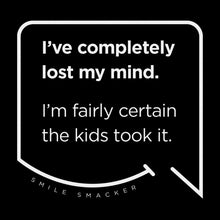 Our funny quotes make the best gifts for Mom! Front view of our trendy black wall art canvas. The modern white quote bubble reads: I've completely lost my mind. I'm fairly certain the kids took it.