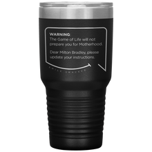 Our funny quotes make the best gifts for Mom! Front view of our extreme 30 oz black travel mug. The modern etched quote bubble reads: Warning: The Game of Life will not prepare you for Motherhood. Dear Milton Bradley, please update your instructions.
