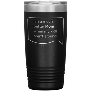 Best mom gifts featuring funny quotes. Front view of our classic 20 oz black travel mug. The modern etched quote bubble reads: I'm a much better Mom when my kids aren't around.