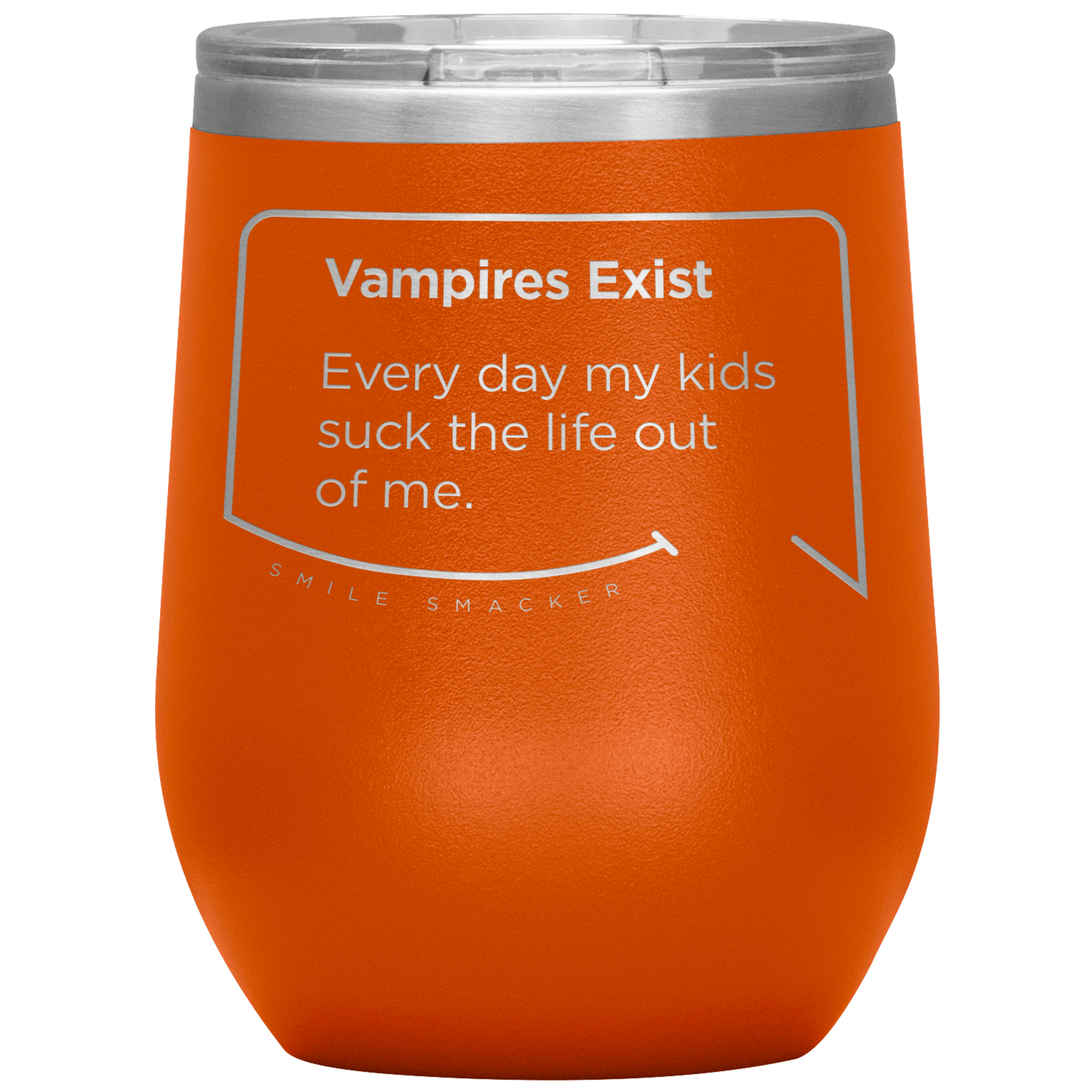 Our funny quotes make the best gifts for Mom! Front view of our chic orange wine tumbler. The modern etched quote bubble reads: Vampires Exist. Every day my kids suck the life out of me.