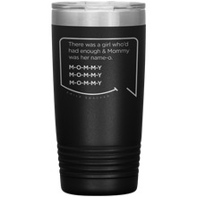 Best mom gifts featuring funny quotes. Front view of our classic 20 oz black travel mug. The modern etched quote bubble reads: There was a girl who'd had enough and Mommy was her name-o. M-O-M-M-Y. M-O-M-M-Y. M-O-M-M-Y.