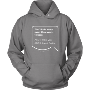 Our funny quotes make the best gifts for Mom! Front view of our soft, light gray hoodie. The modern white quote bubble reads: The 3 little words every Mom wants to hear. Age 1: I love you. Age 3: I want Daddy.