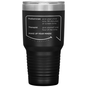 Our funny quotes make the best gifts for Mom! Front view of our extreme 30 oz black travel mug. The modern etched quote bubble reads: Pediatrician: give your child only 30 minutes of screen time. Therapist: give yourself one hour of me time. Make up your minds!