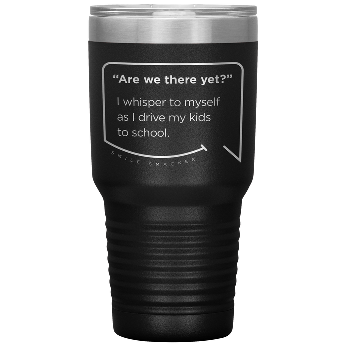 Our funny quotes make the best gifts for Mom! Front view of our extreme 30 oz black travel mug. The modern etched quote bubble reads: Are we there yet? I whisper to myself as I drive my kids to school.