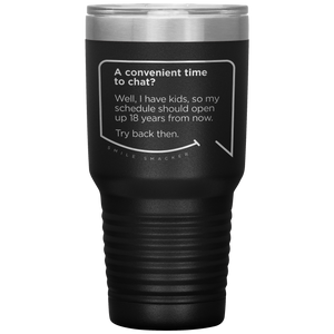 Our funny quotes make the best gifts for Mom! Front view of our extreme 30 oz black travel mug. The modern etched quote bubble reads: A convenient time to chat? Well, I have kids, so my schedule should open up 18 years from now. Try back then.