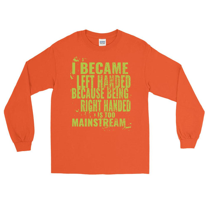 I Became Left Handed Because Being Right Handed Is Too Mainstream Unisex Long Sleeve T-Shirt