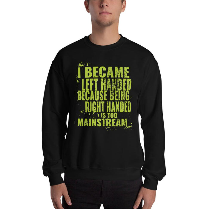 I Became Left Handed Because Being Right Handed Is Too Mainstream Unisex Sweatshirt