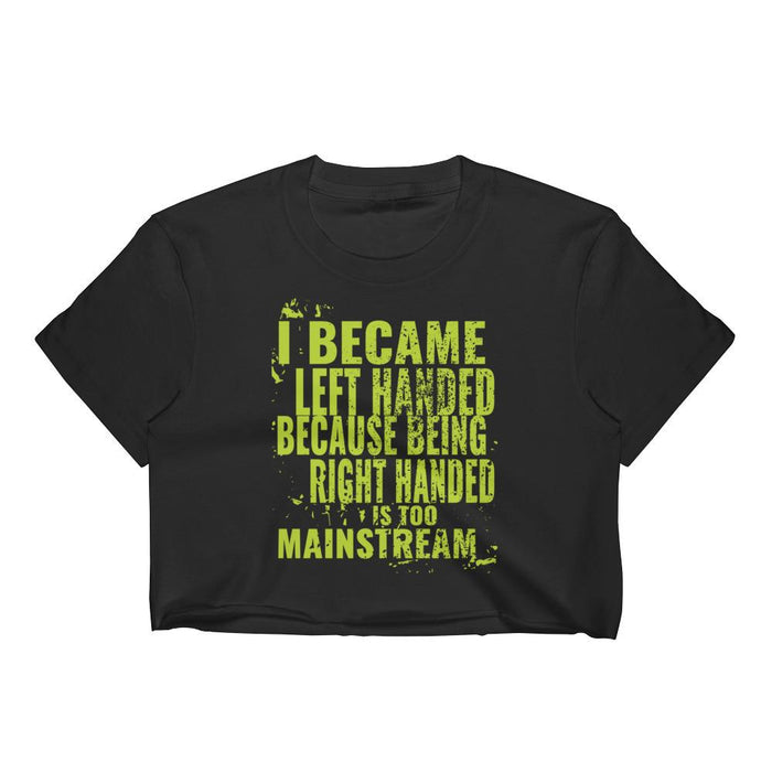 I Became Left Handed Because Being Right Handed Is Too Mainstream Women's Crop Top