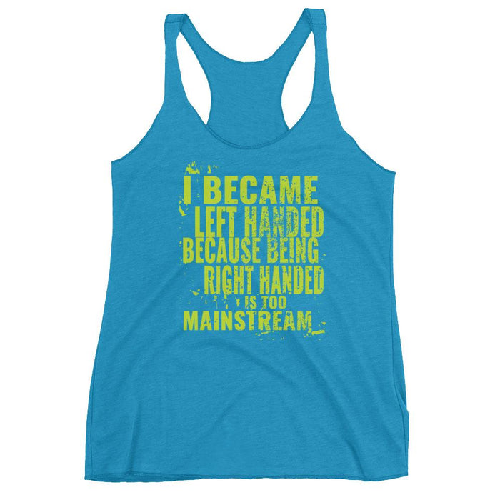 I Became Left Handed Because Being Right Handed Is Too Mainstream Women's Racerback Tank